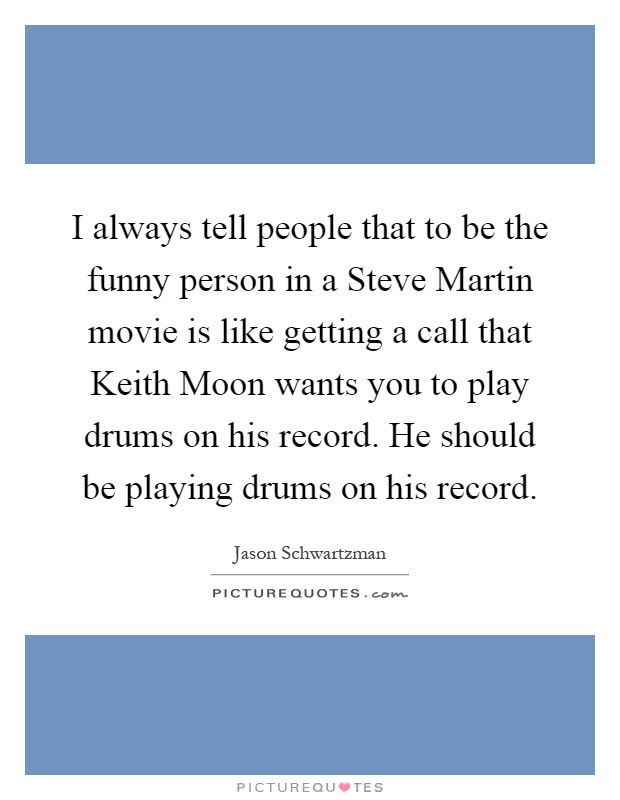 I always tell people that to be the funny person in a Steve Martin movie is like getting a call that Keith Moon wants you to play drums on his record. He should be playing drums on his record Picture Quote #1