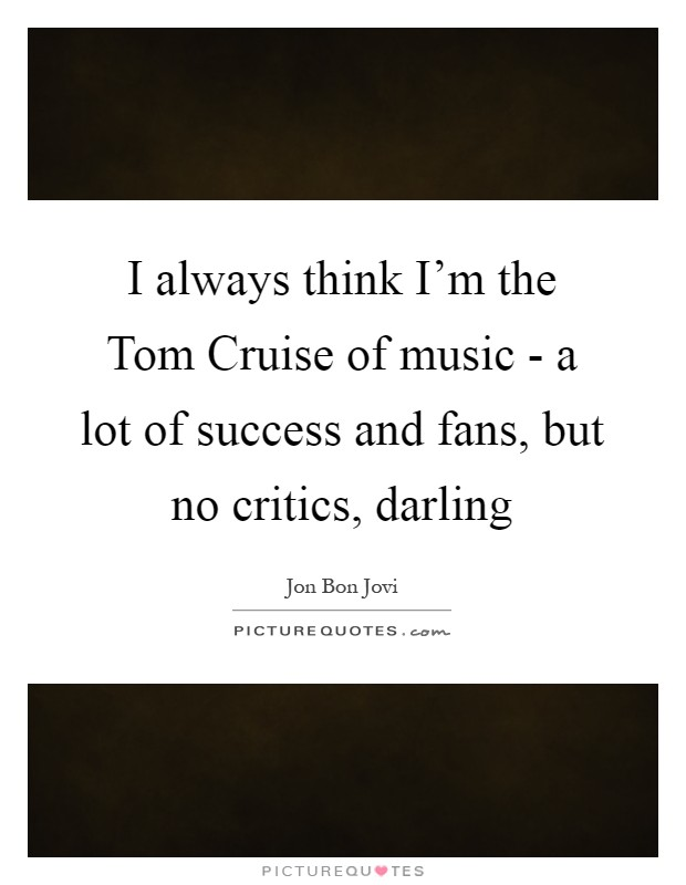 I always think I'm the Tom Cruise of music - a lot of success and fans, but no critics, darling Picture Quote #1