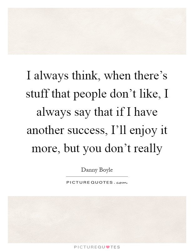 I always think, when there's stuff that people don't like, I always say that if I have another success, I'll enjoy it more, but you don't really Picture Quote #1