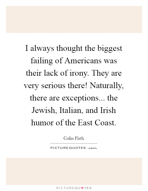 I always thought the biggest failing of Americans was their lack of irony. They are very serious there! Naturally, there are exceptions... the Jewish, Italian, and Irish humor of the East Coast Picture Quote #1