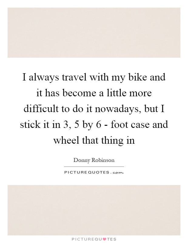 I always travel with my bike and it has become a little more difficult to do it nowadays, but I stick it in 3, 5 by 6 - foot case and wheel that thing in Picture Quote #1