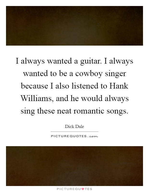 I always wanted a guitar. I always wanted to be a cowboy singer because I also listened to Hank Williams, and he would always sing these neat romantic songs Picture Quote #1