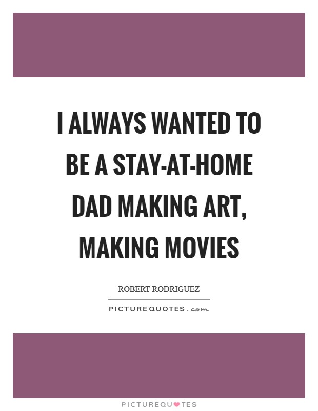I always wanted to be a stay-at-home dad making art, making movies Picture Quote #1