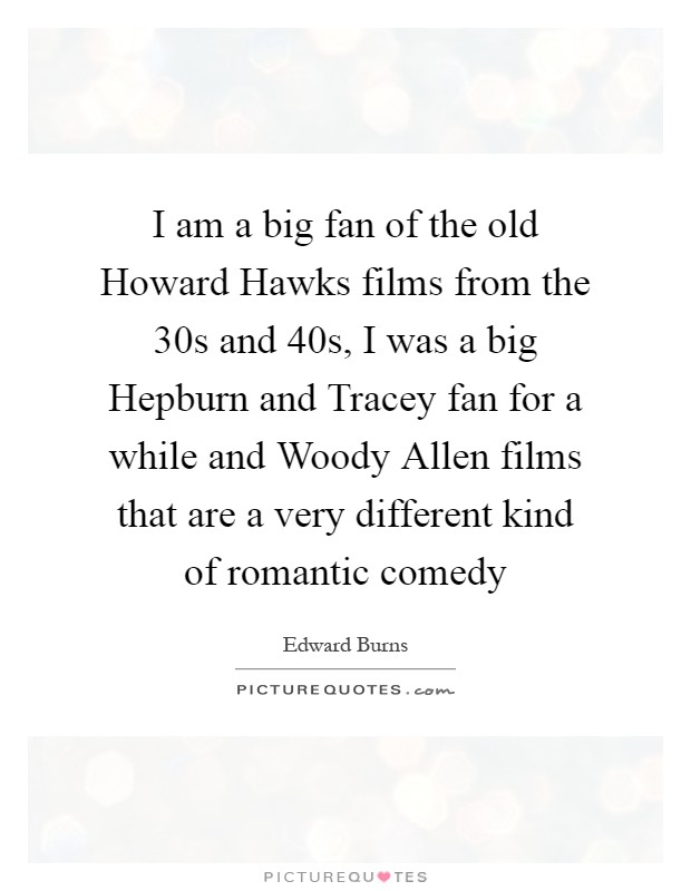 I am a big fan of the old Howard Hawks films from the 30s and 40s, I was a big Hepburn and Tracey fan for a while and Woody Allen films that are a very different kind of romantic comedy Picture Quote #1