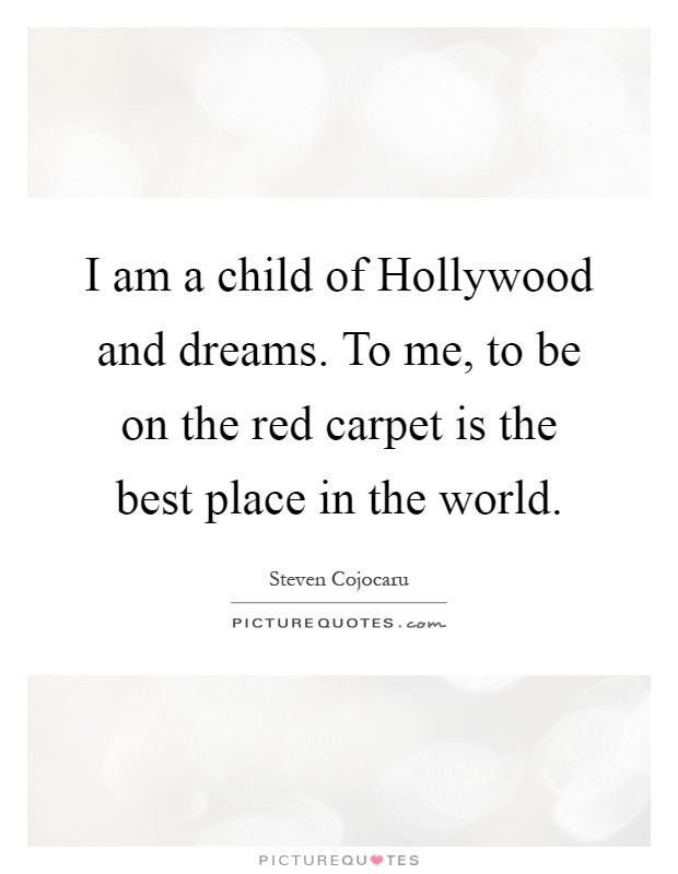 I am a child of Hollywood and dreams. To me, to be on the red carpet is the best place in the world Picture Quote #1