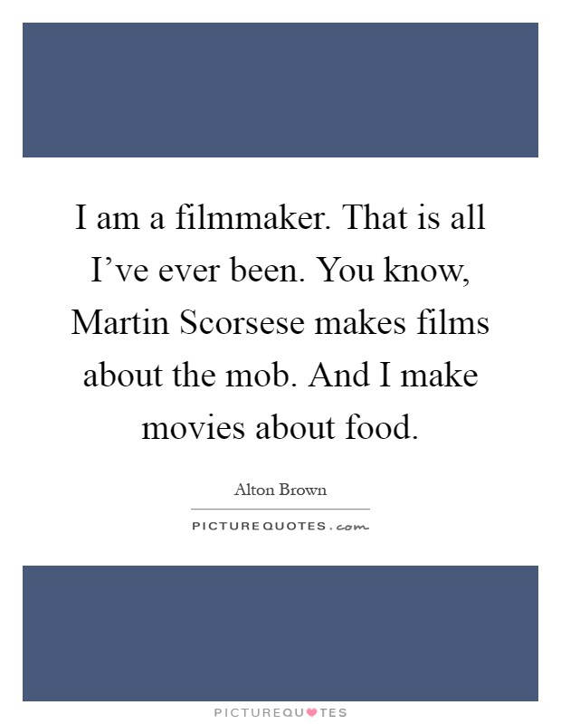 I am a filmmaker. That is all I've ever been. You know, Martin Scorsese makes films about the mob. And I make movies about food Picture Quote #1