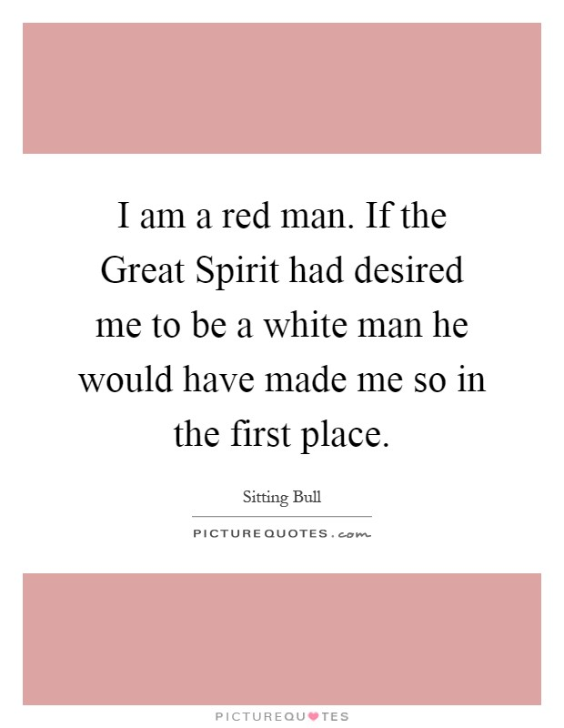 I am a red man. If the Great Spirit had desired me to be a white man he would have made me so in the first place Picture Quote #1