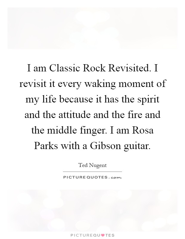 I am Classic Rock Revisited. I revisit it every waking moment of my life because it has the spirit and the attitude and the fire and the middle finger. I am Rosa Parks with a Gibson guitar Picture Quote #1