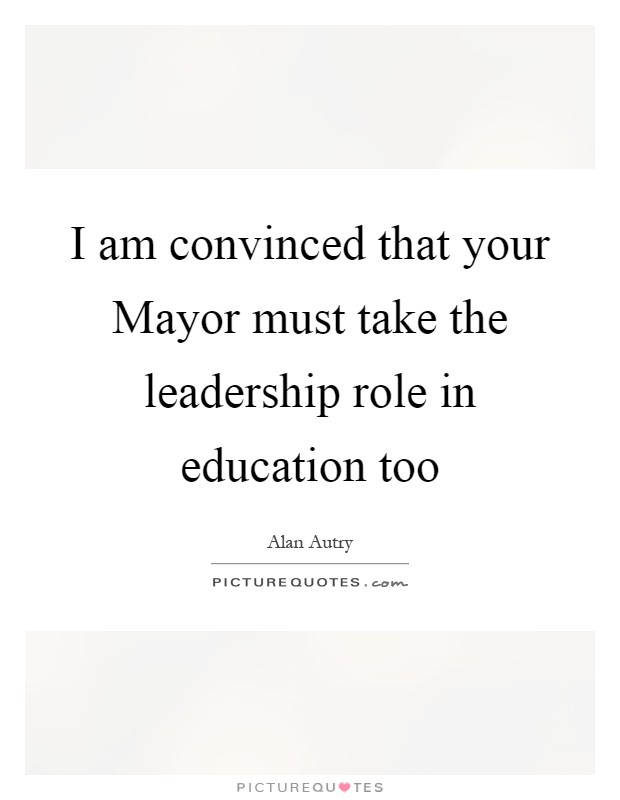 I am convinced that your Mayor must take the leadership role in education too Picture Quote #1