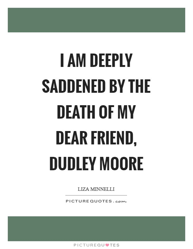 I am deeply saddened by the death of my dear friend, Dudley Moore Picture Quote #1