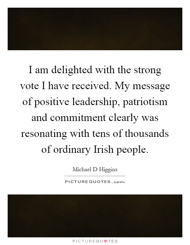 I am delighted with the strong vote I have received. My message of positive leadership, patriotism and commitment clearly was resonating with tens of thousands of ordinary Irish people Picture Quote #1