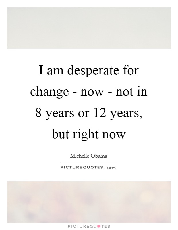 I am desperate for change - now - not in 8 years or 12 years, but right now Picture Quote #1