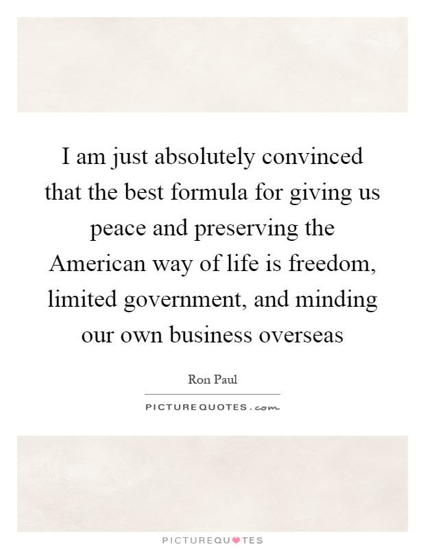 I am just absolutely convinced that the best formula for giving us peace and preserving the American way of life is freedom, limited government, and minding our own business overseas Picture Quote #1