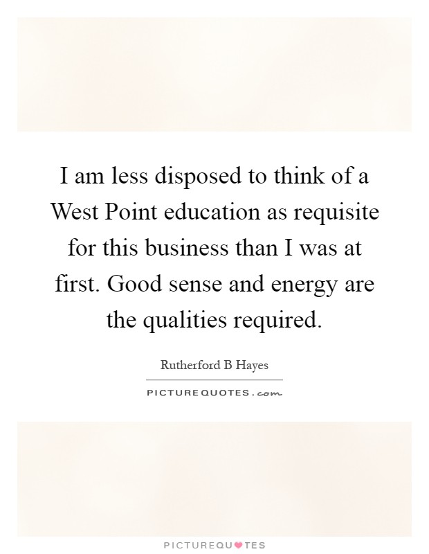 I am less disposed to think of a West Point education as requisite for this business than I was at first. Good sense and energy are the qualities required Picture Quote #1