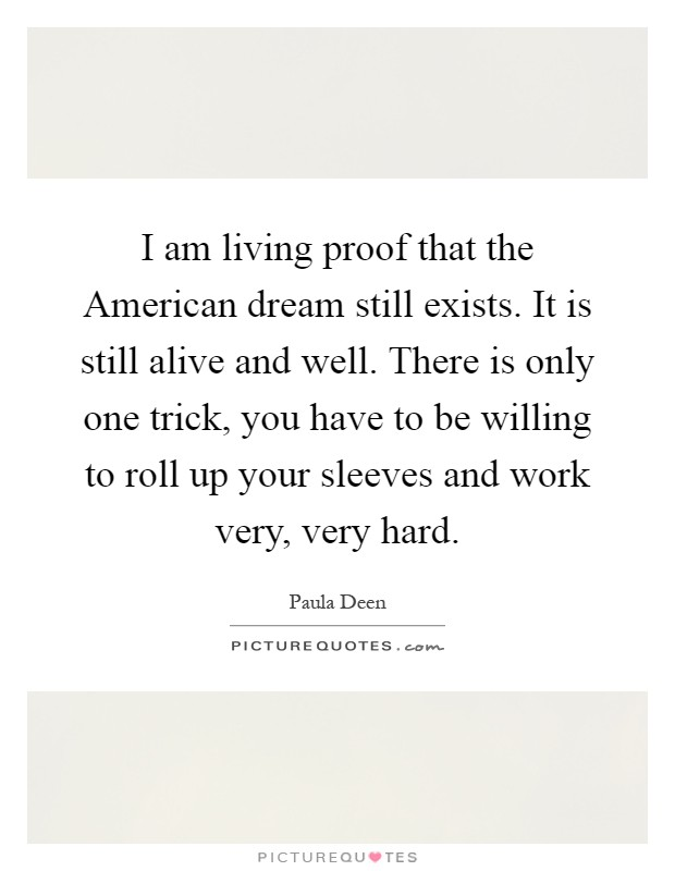 I am living proof that the American dream still exists. It is still alive and well. There is only one trick, you have to be willing to roll up your sleeves and work very, very hard Picture Quote #1
