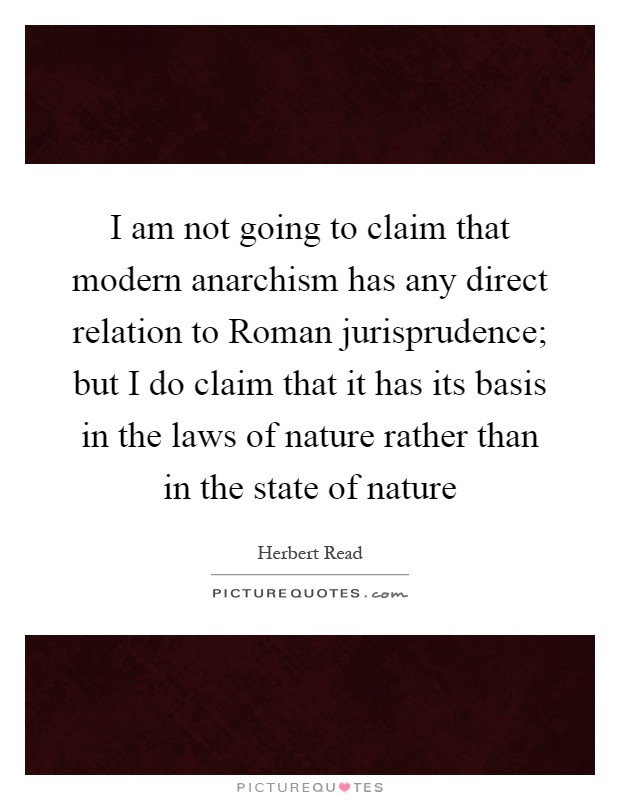 I am not going to claim that modern anarchism has any direct relation to Roman jurisprudence; but I do claim that it has its basis in the laws of nature rather than in the state of nature Picture Quote #1