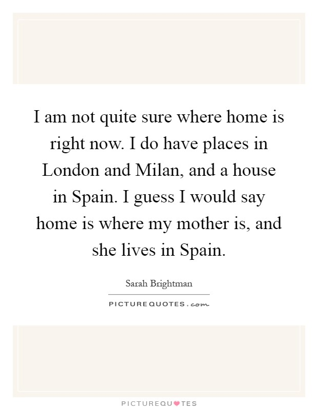 I am not quite sure where home is right now. I do have places in London and Milan, and a house in Spain. I guess I would say home is where my mother is, and she lives in Spain Picture Quote #1