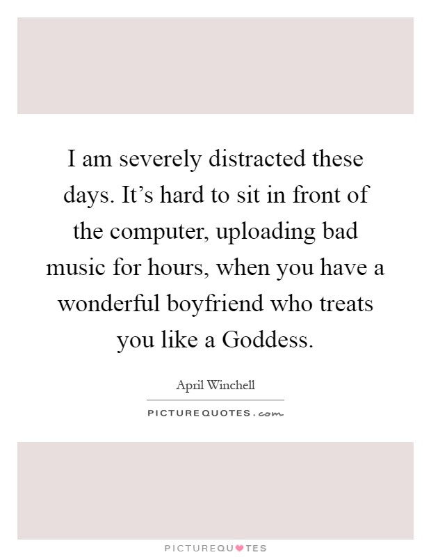 I am severely distracted these days. It's hard to sit in front of the computer, uploading bad music for hours, when you have a wonderful boyfriend who treats you like a Goddess Picture Quote #1