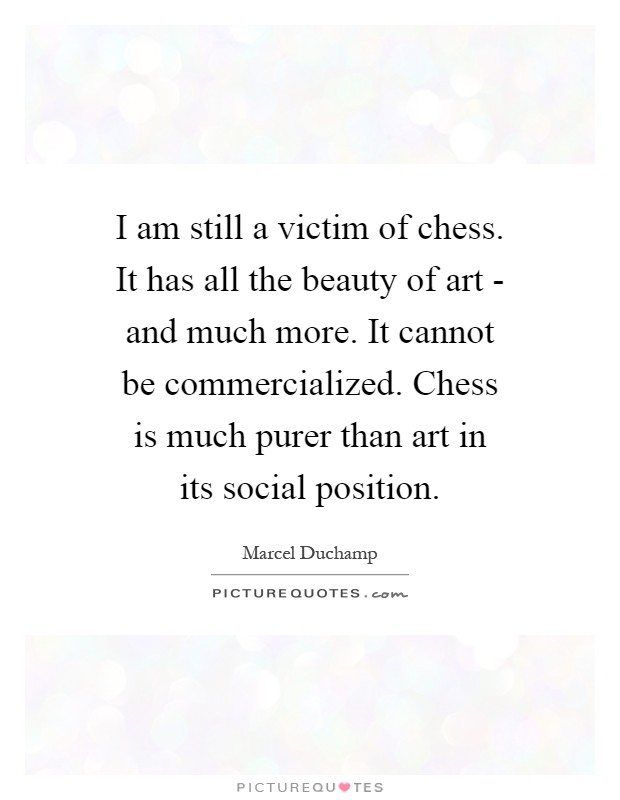 I am still a victim of chess. It has all the beauty of art - and much more. It cannot be commercialized. Chess is much purer than art in its social position Picture Quote #1