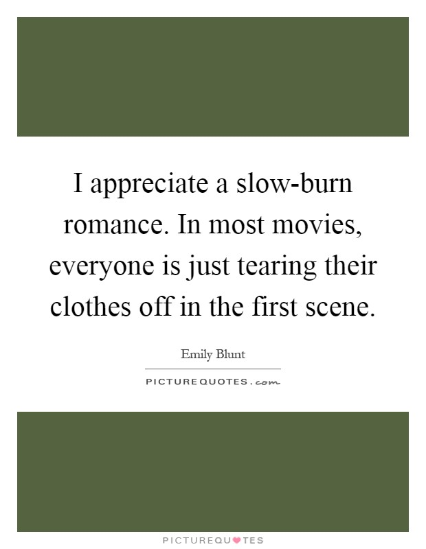 I appreciate a slow-burn romance. In most movies, everyone is just tearing their clothes off in the first scene Picture Quote #1