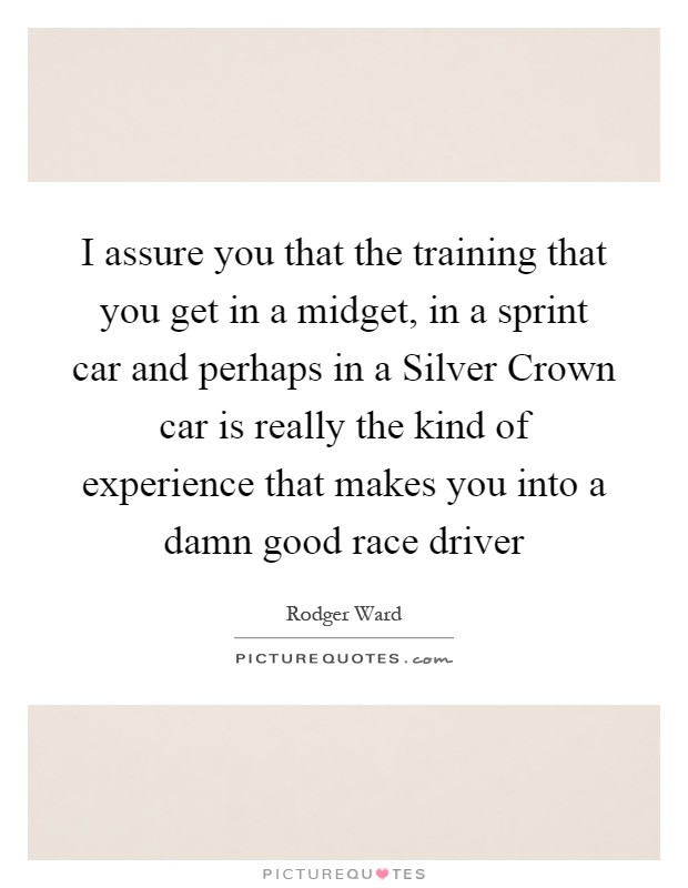 I assure you that the training that you get in a midget, in a sprint car and perhaps in a Silver Crown car is really the kind of experience that makes you into a damn good race driver Picture Quote #1