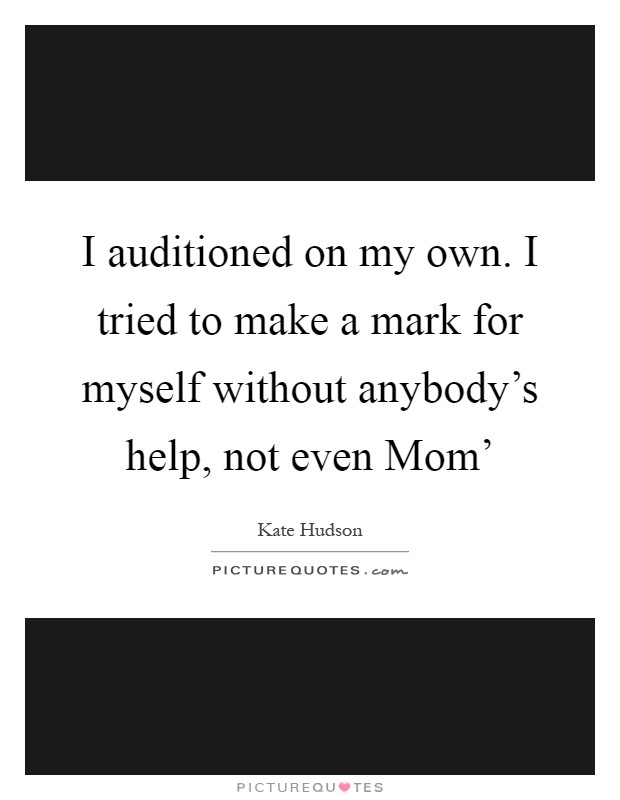 I auditioned on my own. I tried to make a mark for myself without anybody's help, not even Mom' Picture Quote #1