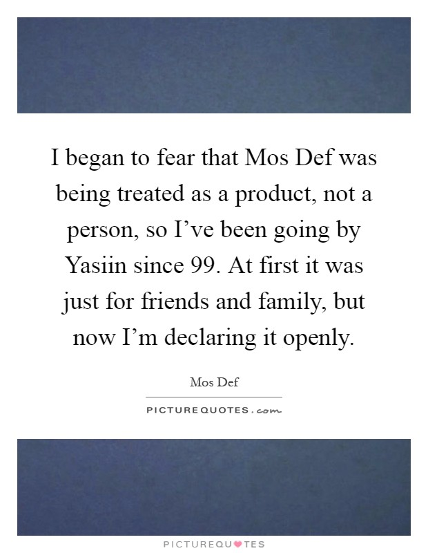 I began to fear that Mos Def was being treated as a product, not a person, so I've been going by Yasiin since  99. At first it was just for friends and family, but now I'm declaring it openly Picture Quote #1