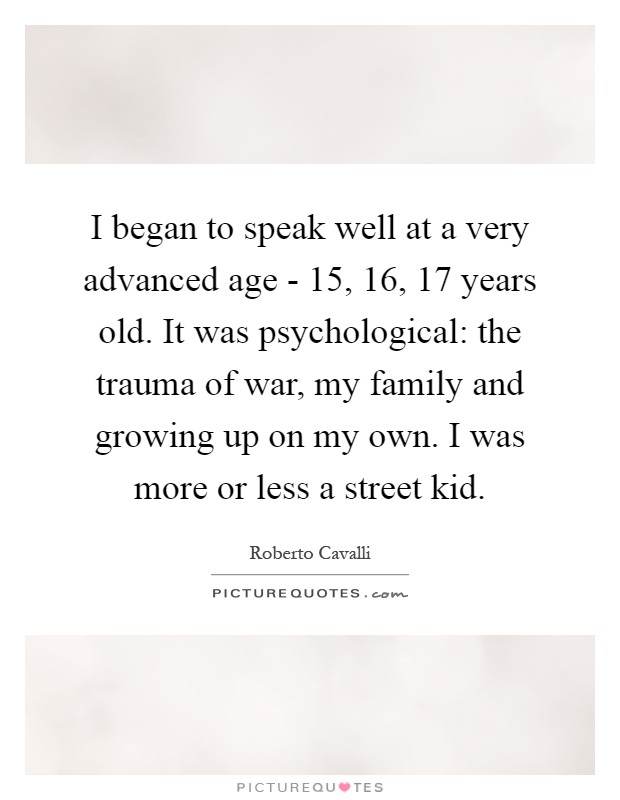 I began to speak well at a very advanced age - 15, 16, 17 years old. It was psychological: the trauma of war, my family and growing up on my own. I was more or less a street kid Picture Quote #1