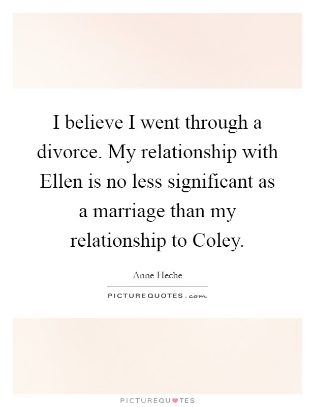 I believe I went through a divorce. My relationship with Ellen is no less significant as a marriage than my relationship to Coley Picture Quote #1