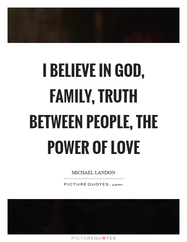 I believe in God, family, truth between people, the power of love Picture Quote #1