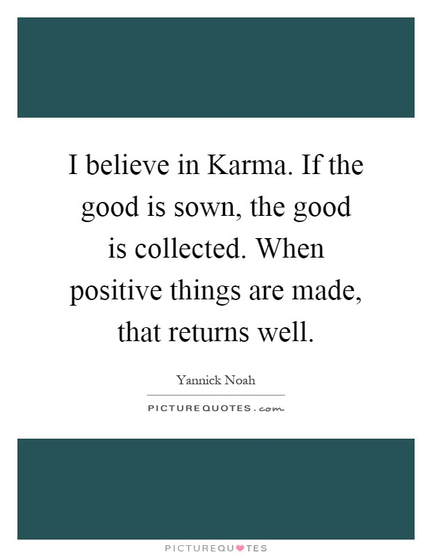 I believe in Karma. If the good is sown, the good is collected. When positive things are made, that returns well Picture Quote #1