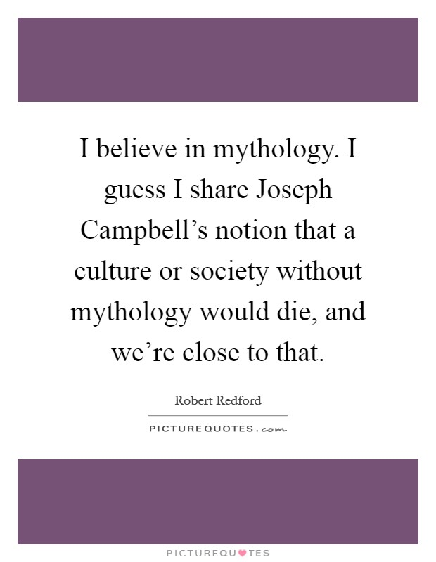 I believe in mythology. I guess I share Joseph Campbell's notion that a culture or society without mythology would die, and we're close to that Picture Quote #1