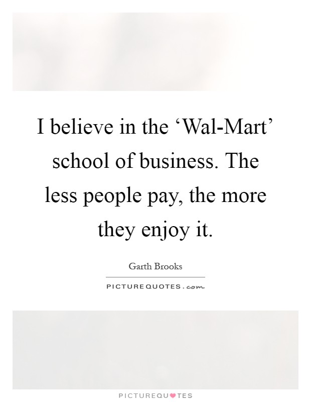 I believe in the 'Wal-Mart' school of business. The less people pay, the more they enjoy it Picture Quote #1