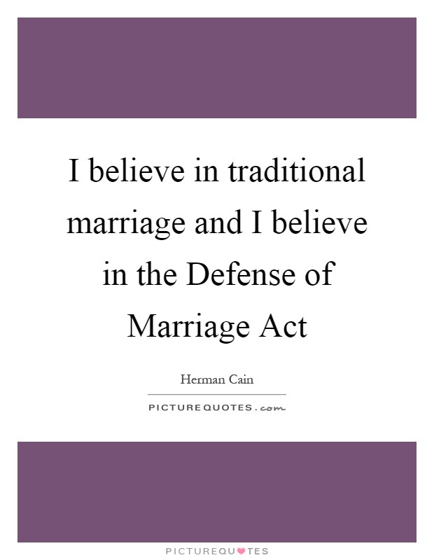 I believe in traditional marriage and I believe in the Defense of Marriage Act Picture Quote #1