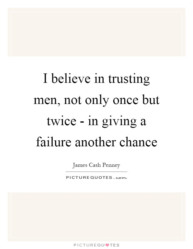 I believe in trusting men, not only once but twice - in giving a failure another chance Picture Quote #1