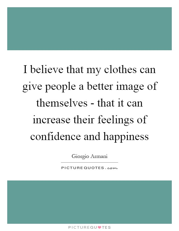 I believe that my clothes can give people a better image of themselves - that it can increase their feelings of confidence and happiness Picture Quote #1