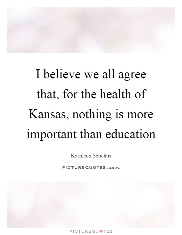 I believe we all agree that, for the health of Kansas, nothing is more important than education Picture Quote #1