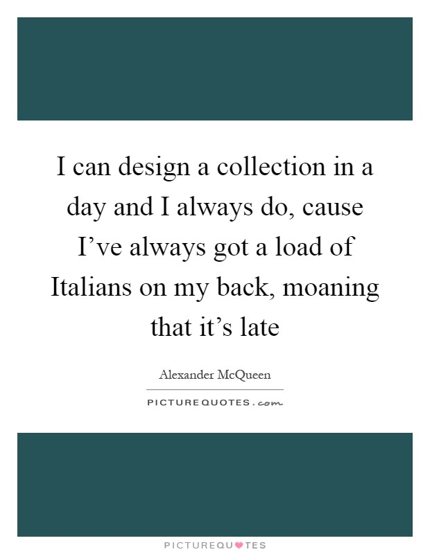 I can design a collection in a day and I always do, cause I've always got a load of Italians on my back, moaning that it's late Picture Quote #1