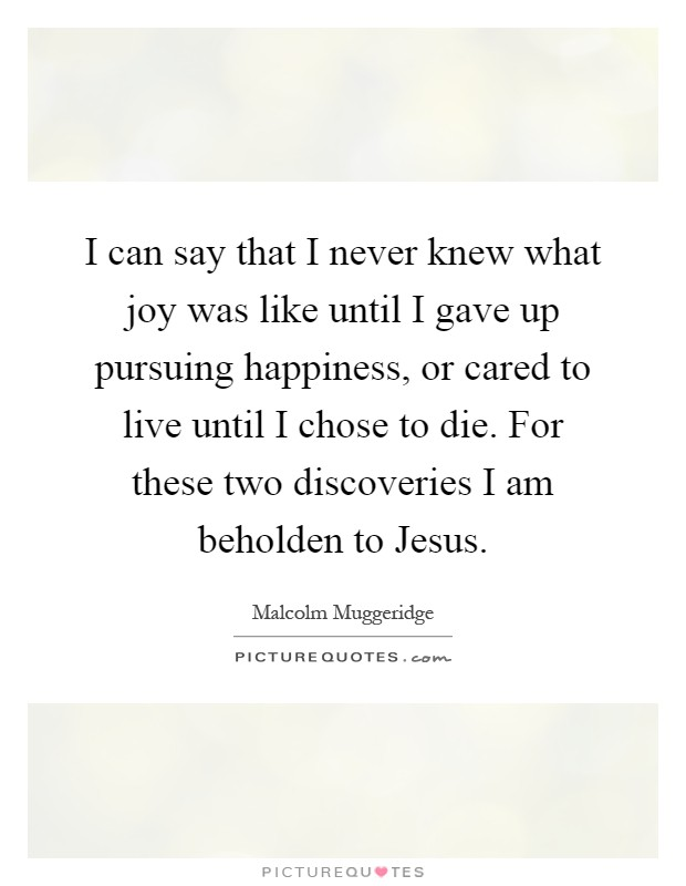 I can say that I never knew what joy was like until I gave up pursuing happiness, or cared to live until I chose to die. For these two discoveries I am beholden to Jesus Picture Quote #1