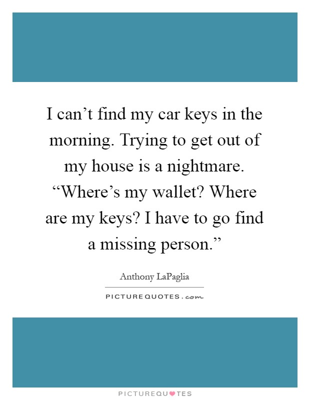 "I can't find my car keys in the morning. Trying to get out of my house is a nightmare. ""Where's my wallet? Where are my keys? I have to go find a missing person."" Picture Quote #1"