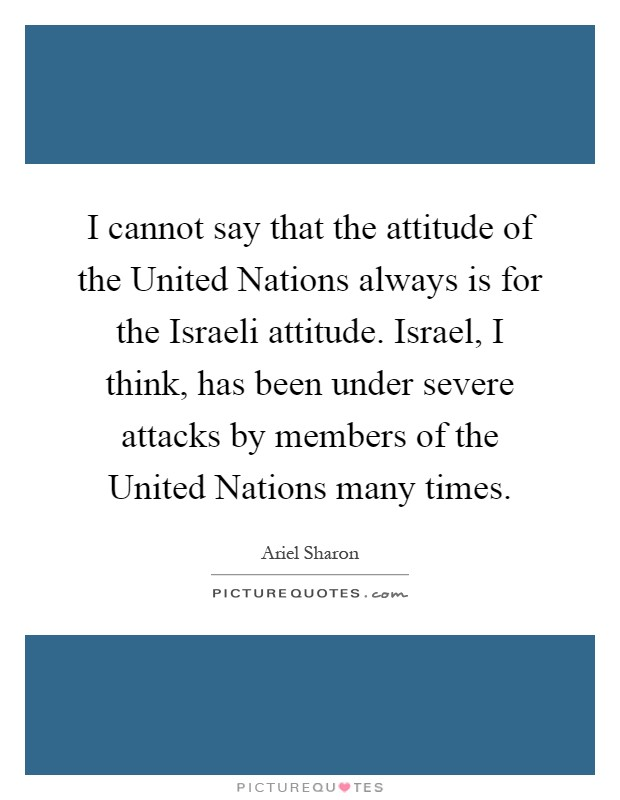 I cannot say that the attitude of the United Nations always is for the Israeli attitude. Israel, I think, has been under severe attacks by members of the United Nations many times Picture Quote #1