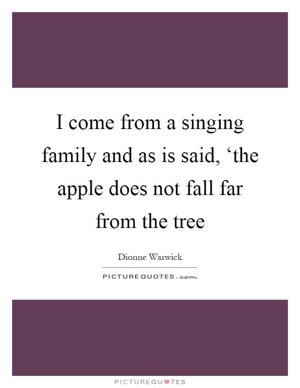 I come from a singing family and as is said, 'the apple does not fall far from the tree Picture Quote #1