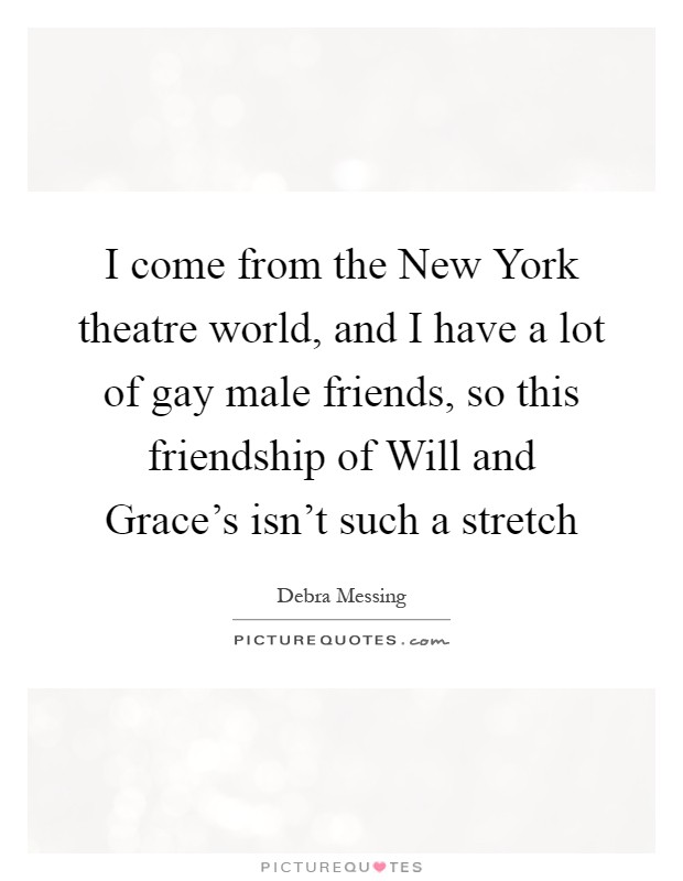I come from the New York theatre world, and I have a lot of gay male friends, so this friendship of Will and Grace's isn't such a stretch Picture Quote #1