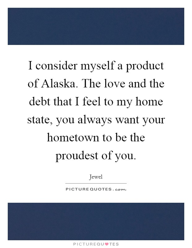 I consider myself a product of Alaska. The love and the debt that I feel to my home state, you always want your hometown to be the proudest of you Picture Quote #1