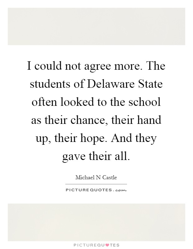 I could not agree more. The students of Delaware State often looked to the school as their chance, their hand up, their hope. And they gave their all Picture Quote #1