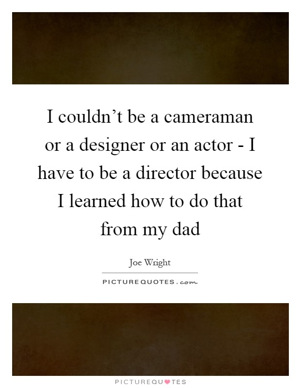I couldn't be a cameraman or a designer or an actor - I have to be a director because I learned how to do that from my dad Picture Quote #1