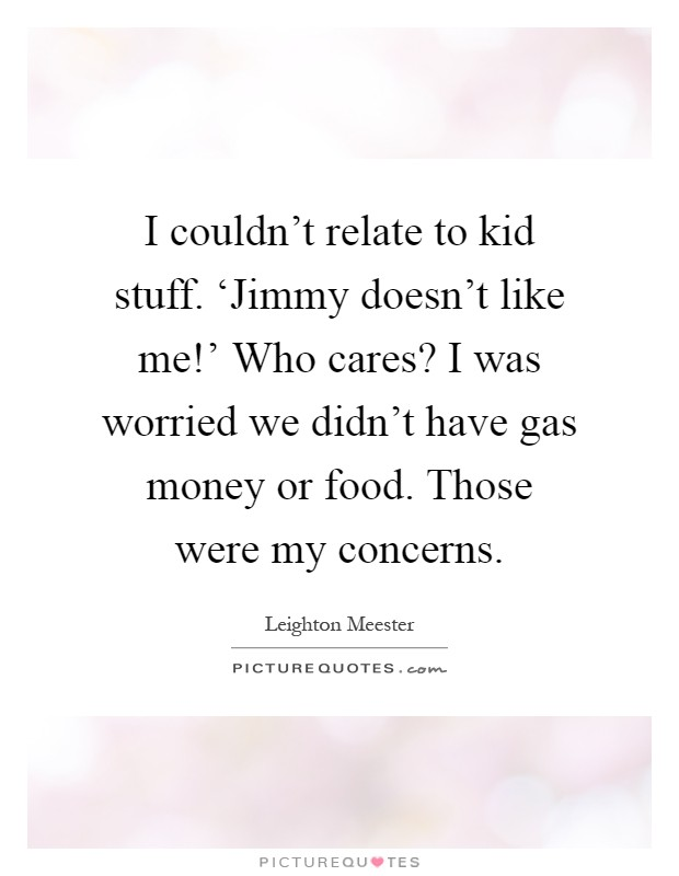 I couldn't relate to kid stuff. 'Jimmy doesn't like me!' Who cares? I was worried we didn't have gas money or food. Those were my concerns Picture Quote #1