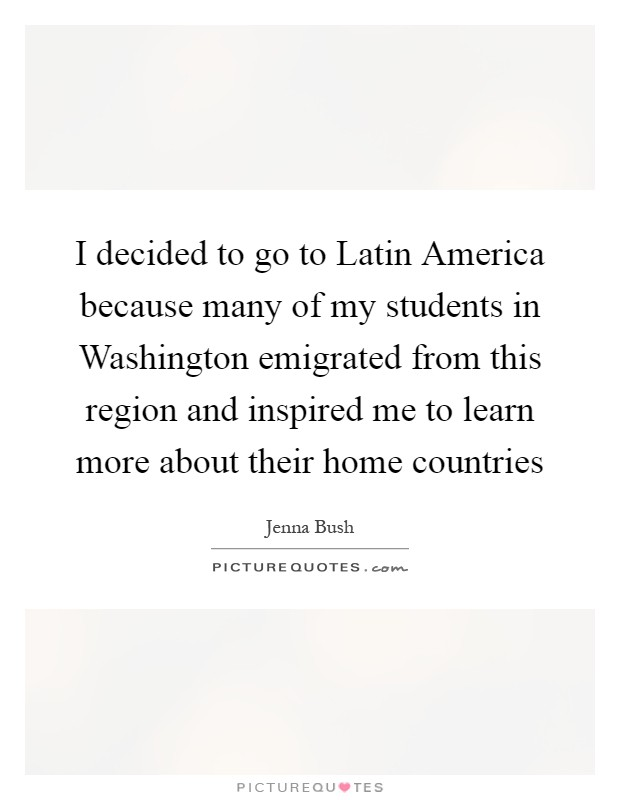 I decided to go to Latin America because many of my students in Washington emigrated from this region and inspired me to learn more about their home countries Picture Quote #1