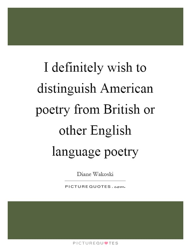 I definitely wish to distinguish American poetry from British or other English language poetry Picture Quote #1