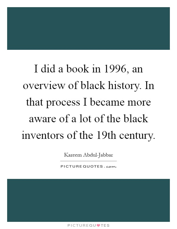I did a book in 1996, an overview of black history. In that process I became more aware of a lot of the black inventors of the 19th century Picture Quote #1